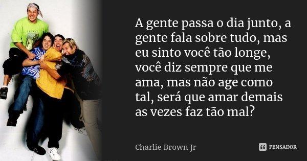 A gente passa o dia junto, a gente fala sobre tudo, mas eu sinto você tão longe, você diz sempre que me ama, mas não age como tal, será que amar demais as vezes... Frase de Charlie Brown Jr..
