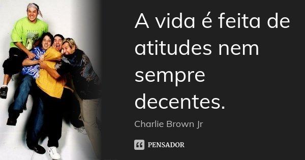 A vida é feita de atitudes nem sempre decentes.... Frase de Charlie Brown Jr..