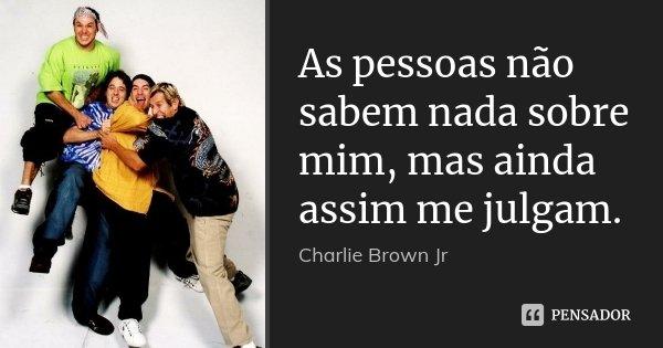 As pessoas não sabem nada sobre mim, mas ainda assim me julgam.... Frase de Charlie Brown Jr.