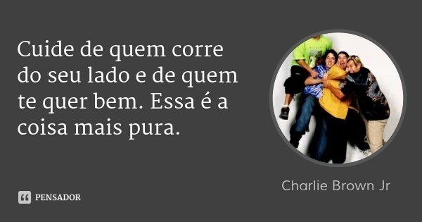 Cuide de quem corre do seu lado e de quem te quer bem. Essa é a coisa mais pura.... Frase de Charlie Brown Jr.