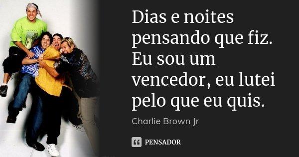 Dias e noites pensando que fiz. Eu sou um vencedor, eu lutei pelo que eu quis.... Frase de Charlie Brown Jr..