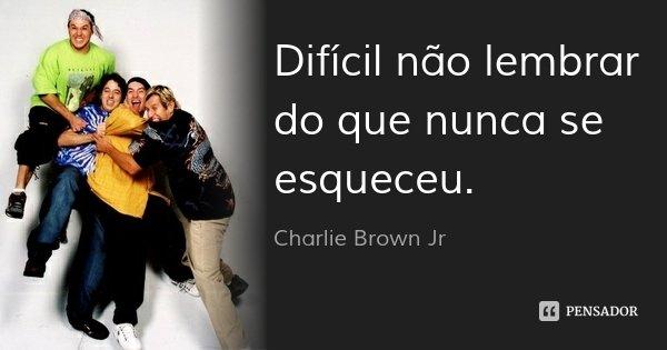 Difícil não lembrar do que nunca se esqueceu.... Frase de Charlie Brown Jr.
