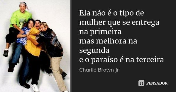 Ela não é o tipo de mulher que se entrega na primeira mas melhora na segunda e o paraíso é na terceira... Frase de Charlie Brown Jr.