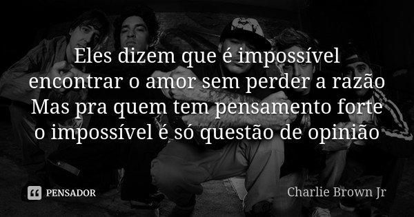 Eles dizem que é impossível encontrar o amor sem perder a razão Mas pra quem tem pensamento forte o impossível é só questão de opinião... Frase de Charlie Brown Jr.