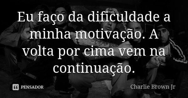 Eu faço da dificuldade a minha motivação. A volta por cima, vem na continuação.... Frase de Charlie Brown Jr.