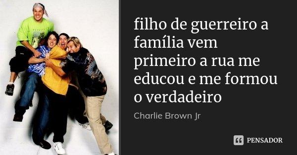 filho de guerreiro a família vem primeiro a rua me educou e me formou o verdadeiro... Frase de Charlie Brown Jr.