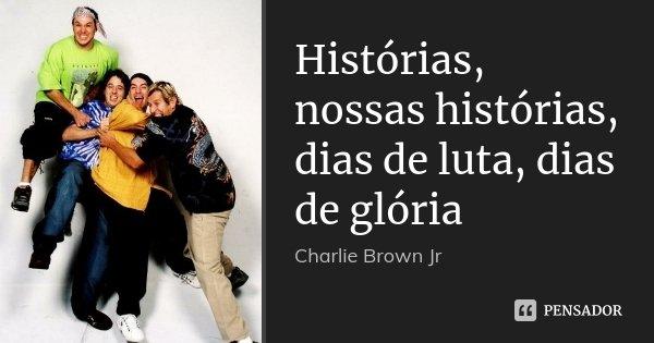 Histórias, nossas histórias, dias de luta, dias de glória... Frase de Charlie brown Jr.