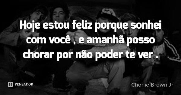 Hoje estou feliz porque sonhei com você , e amanhã posso chorar por não poder te ver .... Frase de Charlie Brown Jr.