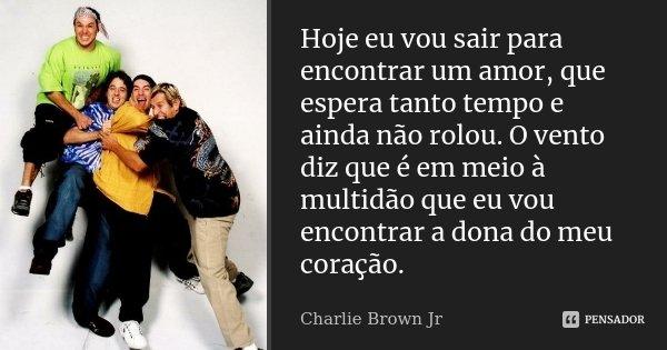 Hoje eu vou sair para encontrar um amor, que espera tanto tempo e ainda não rolou. O vento diz que é em meio à multidão que eu vou encontrar a dona do meu coraç... Frase de Charlie Brown Jr..