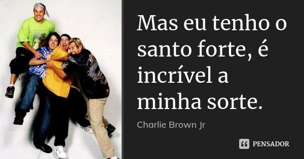 Mas eu tenho o santo forte, é incrível a minha sorte.... Frase de Charlie Brown Jr.