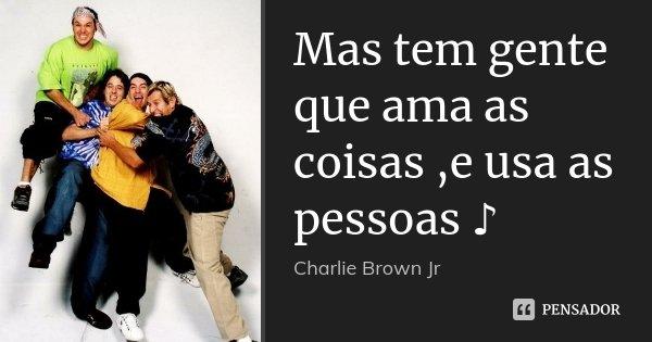 Mas Tem Gente Que Ama As Coisas,e Usa As... Charlie Brown Jr