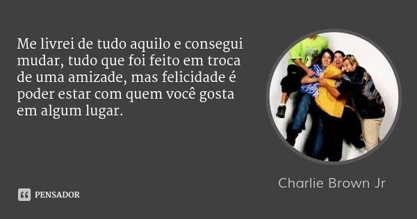 Me livrei de tudo aquilo e consegui mudar, tudo que foi feito em troca de uma amizade, mas felicidade é poder estar com quem você gosta em algum lugar.... Frase de Charlie Brown Jr.