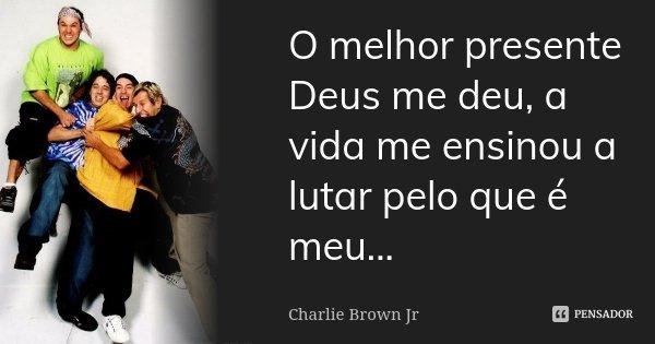 O melhor presente Deus me deu, a vida me ensinou a lutar pelo que é meu...... Frase de Charlie Brown Jr.