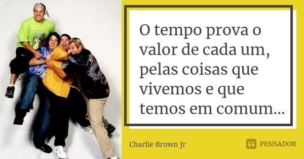O tempo prova o valor de cada um, pelas coisas que vivemos e que temos em comum...... Frase de Charlie Brown Jr.