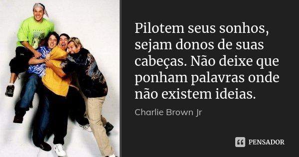 Pilotem seus sonhos, sejam donos de suas cabeças. Não deixe que ponham palavras onde não existem ideias.... Frase de Charlie Brown Jr.