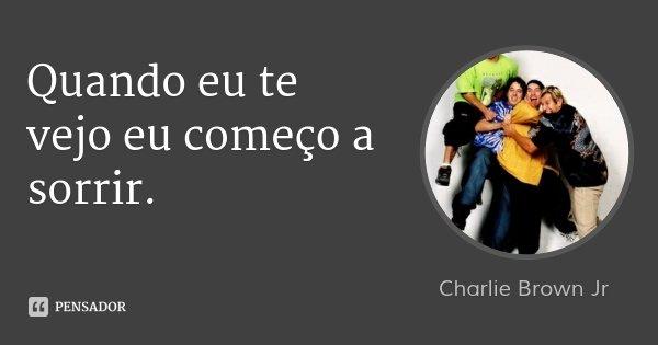 Quando eu te vejo eu começo a sorrir.... Frase de Charlie Brown Jr.