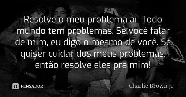 Resolve o meu problema aí! Todo mundo tem problemas. Se você falar de mim, eu digo o mesmo de você. Se quiser cuidar dos meus problemas, então resolve eles pra ... Frase de Charlie Brown Jr..