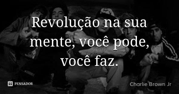 Revolução na sua mente, você pode, você faz.... Frase de Charlie Brown Jr.