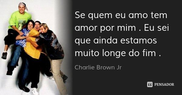 Se quem eu amo tem amor por mim . Eu sei que ainda estamos muito longe do fim .... Frase de Charlie Brown Jr..