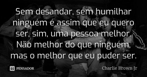 Sem desandar, sem humilhar ninguém é assim que eu quero ser, sim, uma pessoa melhor. Não melhor do que ninguém, mas o melhor que eu puder ser.... Frase de Charlie Brown Jr.