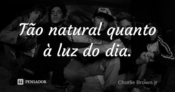 Tão natural quanto à luz do dia.... Frase de Charlie Brown Jr..
