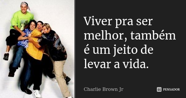Viver pra ser melhor, também é um jeito de levar a vida.... Frase de Charlie Brown Jr.