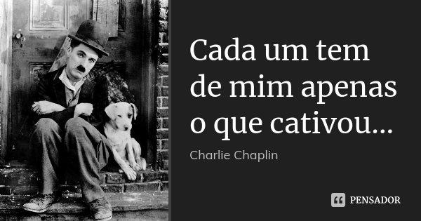 Cada um tem de mim apenas o que cativou...... Frase de Charlie Chaplin.