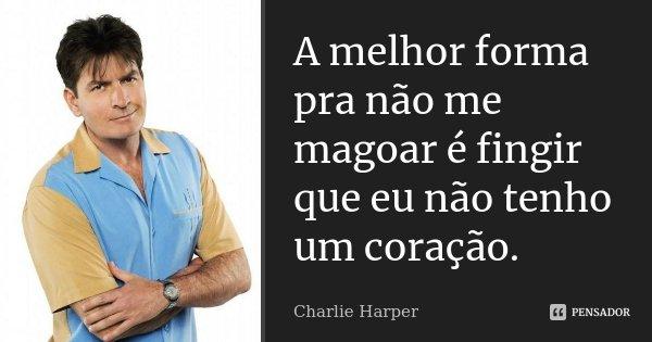 A melhor forma pra não me magoar é fingir que eu não tenho um coração.... Frase de Charlie Harper.