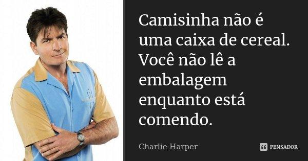 Camisinha não é uma caixa de cereal. Você não lê a embalagem enquanto está comendo.... Frase de Charlie Harper.