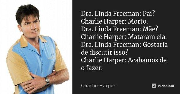 Dra. Linda Freeman: Pai? Charlie Harper: Morto. Dra. Linda Freeman: Mãe? Charlie Harper: Mataram ela. Dra. Linda Freeman: Gostaria de discutir isso? Charlie Har... Frase de Charlie Harper.
