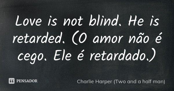 Love is not blind. He is retarded. (O amor não é cego. Ele é retardado.)... Frase de Charlie Harper (Two and a half man).
