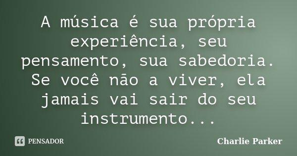 A música é sua própria experiência, seu pensamento, sua sabedoria. Se você não a viver, ela jamais vai sair do seu instrumento...... Frase de Charlie Parker.