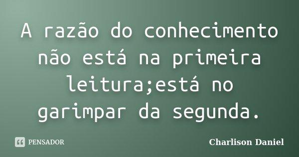 A razão do conhecimento não está na primeira leitura;está no garimpar da segunda.... Frase de Charlison Daniel.