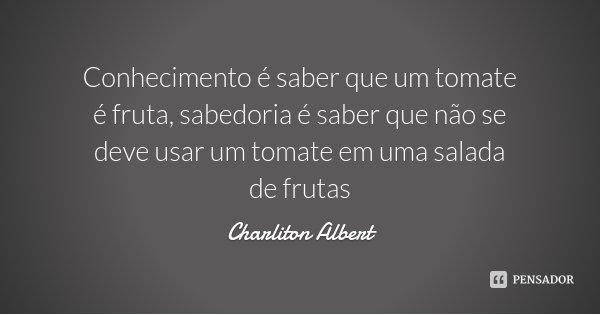 Conhecimento é saber que um tomate é fruta, sabedoria é saber que não se deve usar um tomate em uma salada de frutas... Frase de Charliton Albert.
