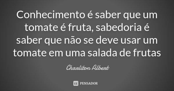 Sabedoria é Saber Que Eu Não Sou Nada O Amor é Saber Que: Conhecimento é Saber Que Um Tomate é... Charliton Albert