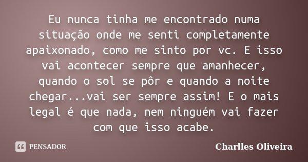 Eu nunca tinha me encontrado numa situação onde me senti completamente apaixonado, como me sinto por vc. E isso vai acontecer sempre que amanhecer, quando o sol... Frase de Charlles Oliveira.