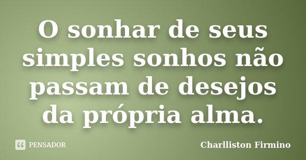 O sonhar de seus simples sonhos não passam de desejos da própria alma.... Frase de Charlliston Firmino.