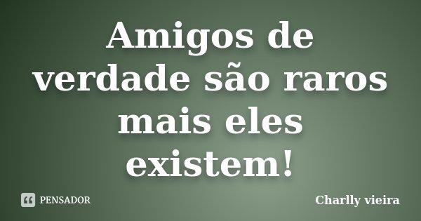 Amigos de verdade são raros mais eles existem!... Frase de Charlly Vieira.