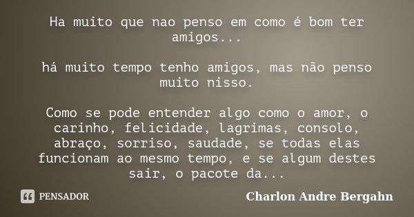 Ha muito que nao penso em como é bom ter amigos... há muito tempo tenho amigos, mas não penso muito nisso. Como se pode entender algo como o amor, o carinho, fe... Frase de Charlon Andre Bergahn.