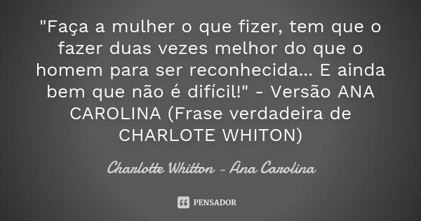 """""""Faça a mulher o que fizer, tem que o fazer duas vezes melhor do que o homem para ser reconhecida... E ainda bem que não é difícil!"""" - Versão ANA CARO... Frase de Charlotte Whitton - Ana Carolina."""
