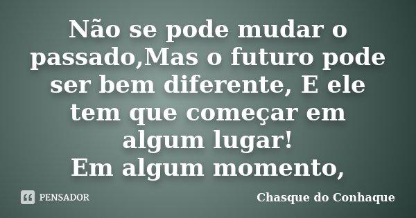 Não se pode mudar o passado,Mas o futuro pode ser bem diferente, E ele tem que começar em algum lugar! Em algum momento,... Frase de Chasque do Conhaque.