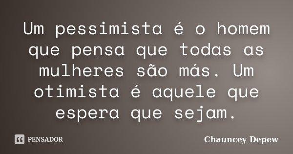 Um pessimista é o homem que pensa que todas as mulheres são más. Um otimista é aquele que espera que sejam.... Frase de Chauncey Depew.