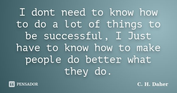 I dont need to know how to do a lot of things to be successful, I Just have to know how to make people do better what they do.... Frase de C. H. Daher.
