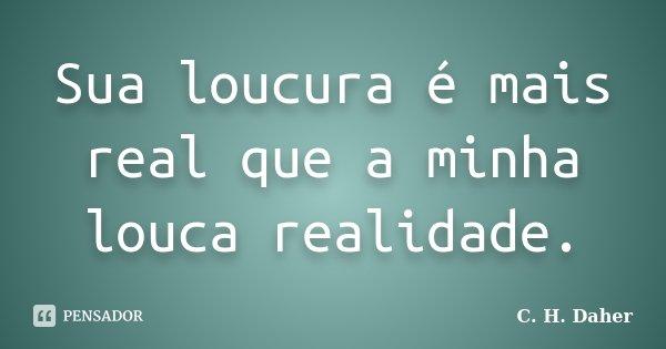 Sua loucura é mais real que a minha louca realidade.... Frase de C. H. Daher.
