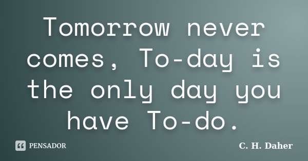 Tomorrow never comes, To-day is the only day you have To-do.... Frase de C. H. Daher.