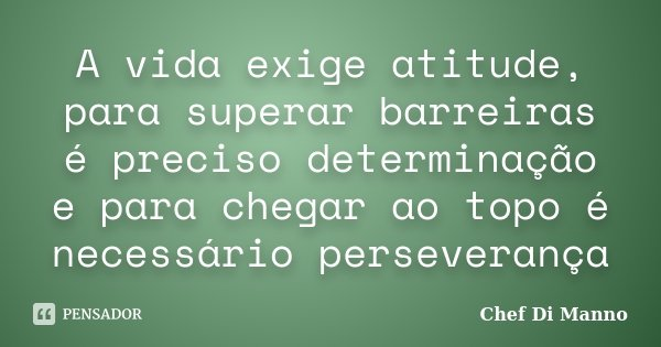 A vida exige atitude, para superar barreiras é preciso determinação e para chegar ao topo é necessário perseverança... Frase de Chef Di Manno.