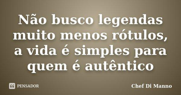 Não busco legendas muito menos rótulos, a vida é simples para quem é autêntico... Frase de Chef Di Manno.
