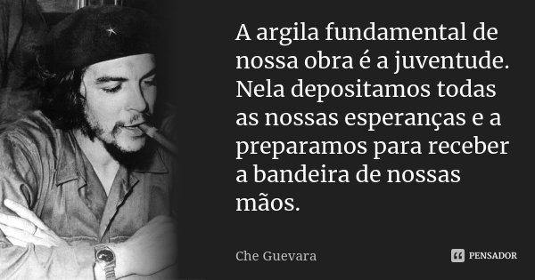 A argila fundamental de nossa obra é a juventude. Nela depositamos todas as nossas esperanças e a preparamos para receber a bandeira de nossas mãos.... Frase de Che Guevara.