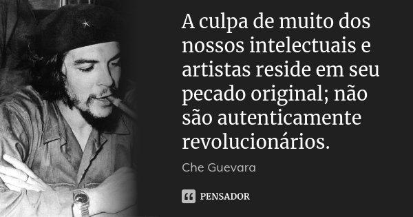 A culpa de muito dos nossos intelectuais e artistas reside em seu pecado original; não são autenticamente revolucionários.... Frase de Che Guevara.