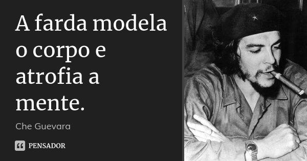 A farda modela o corpo e atrofia a mente.... Frase de Che Guevara.